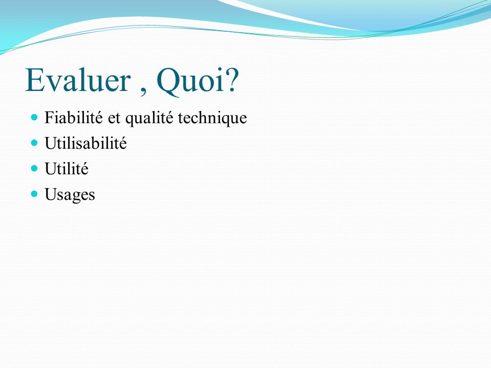 Evaluer , Quoi Fiabilité et qualité technique Utilisabilité Utilité