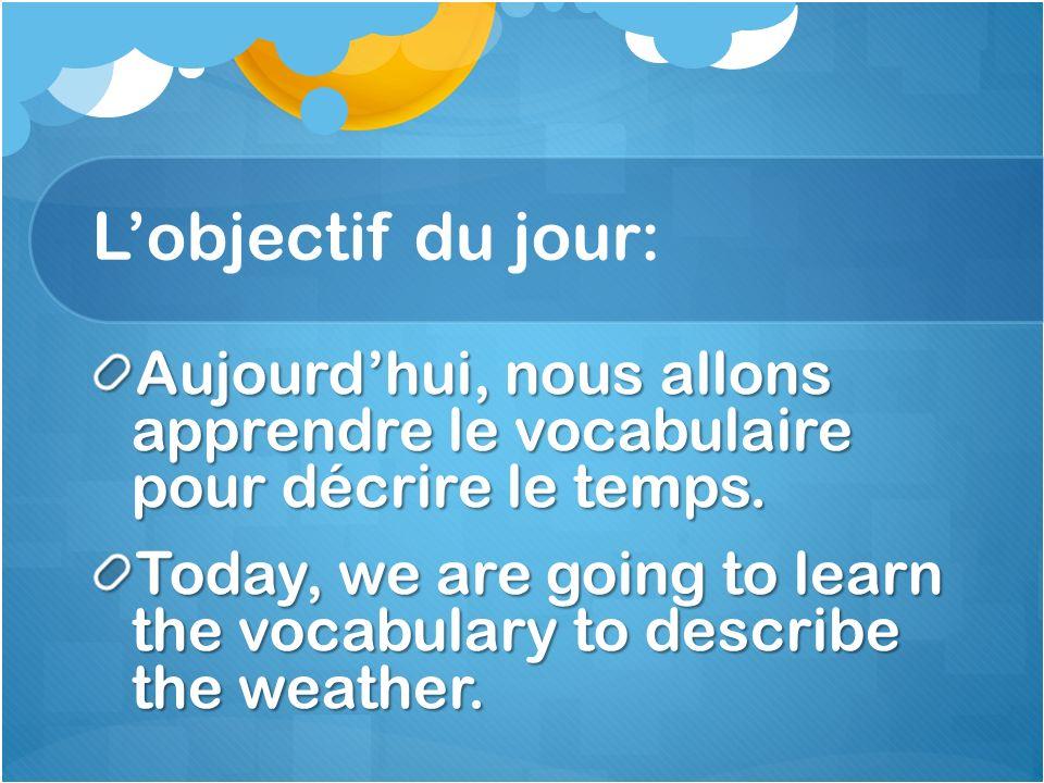L'objectif du jour: Aujourd'hui, nous allons apprendre le vocabulaire pour décrire le temps.