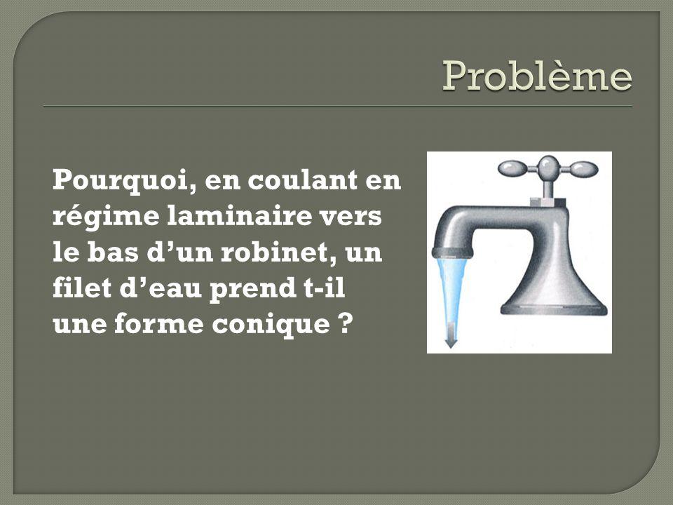 Problème Pourquoi, en coulant en régime laminaire vers le bas d'un robinet, un filet d'eau prend t-il une forme conique