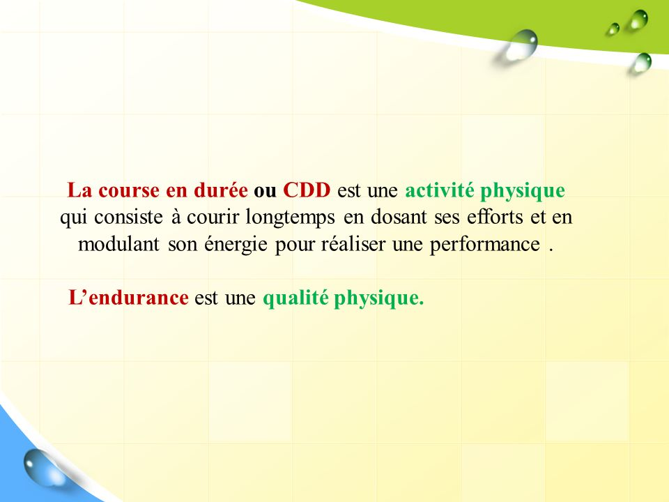 La course en durée ou CDD est une activité physique qui consiste à courir longtemps en dosant ses efforts et en modulant son énergie pour réaliser une performance .