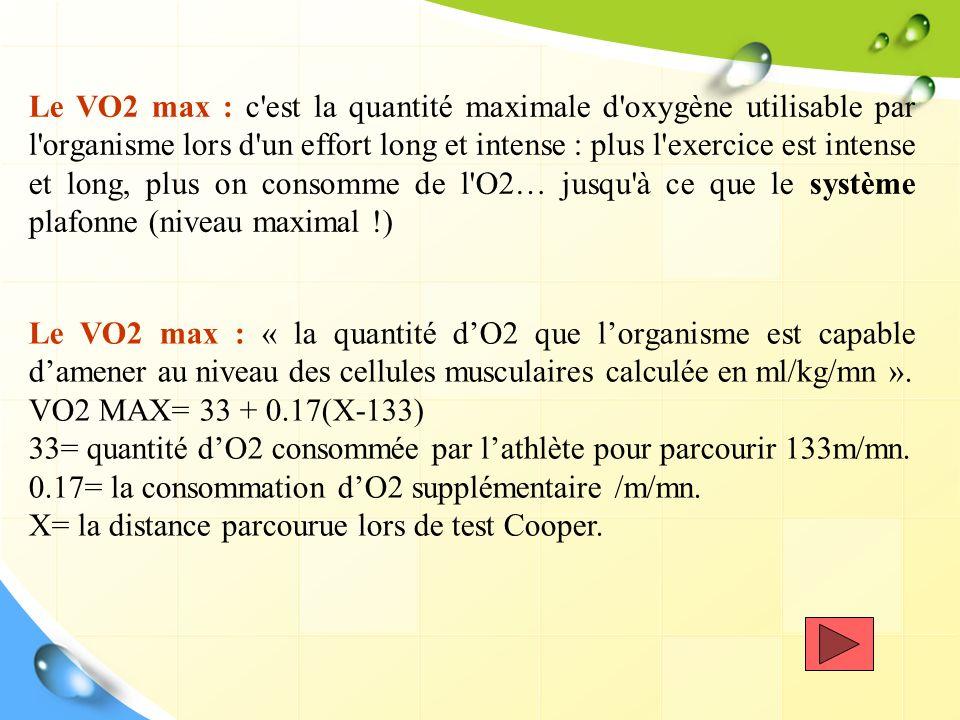 Le VO2 max : c est la quantité maximale d oxygène utilisable par l organisme lors d un effort long et intense : plus l exercice est intense et long, plus on consomme de l O2… jusqu à ce que le système plafonne (niveau maximal !)