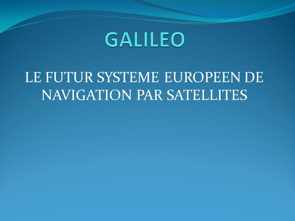 LE FUTUR SYSTEME EUROPEEN DE NAVIGATION PAR SATELLITES