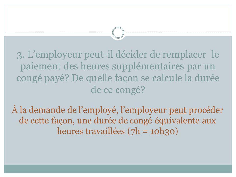 3. L'employeur peut-il décider de remplacer le paiement des heures supplémentaires par un congé payé De quelle façon se calcule la durée de ce congé