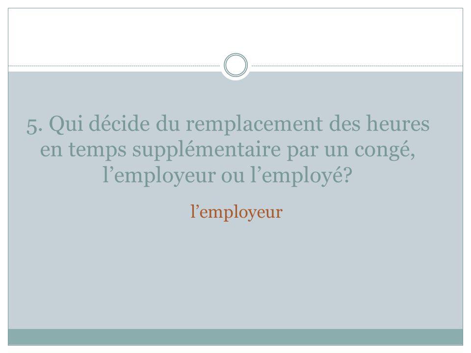 5. Qui décide du remplacement des heures en temps supplémentaire par un congé, l'employeur ou l'employé