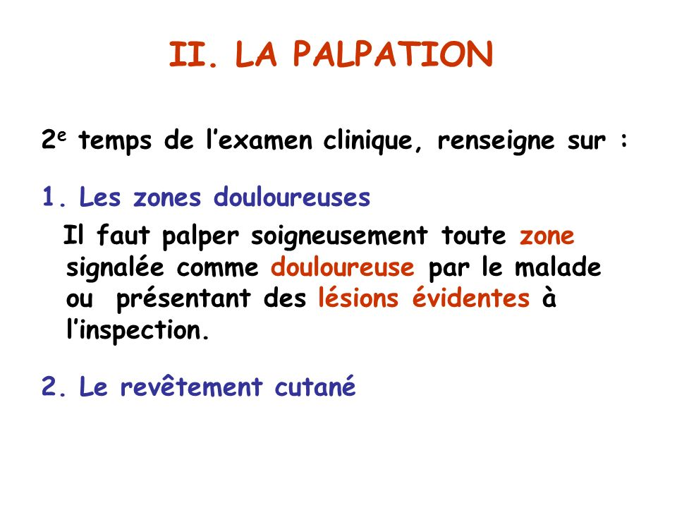 II. LA PALPATION 2e temps de l'examen clinique, renseigne sur :
