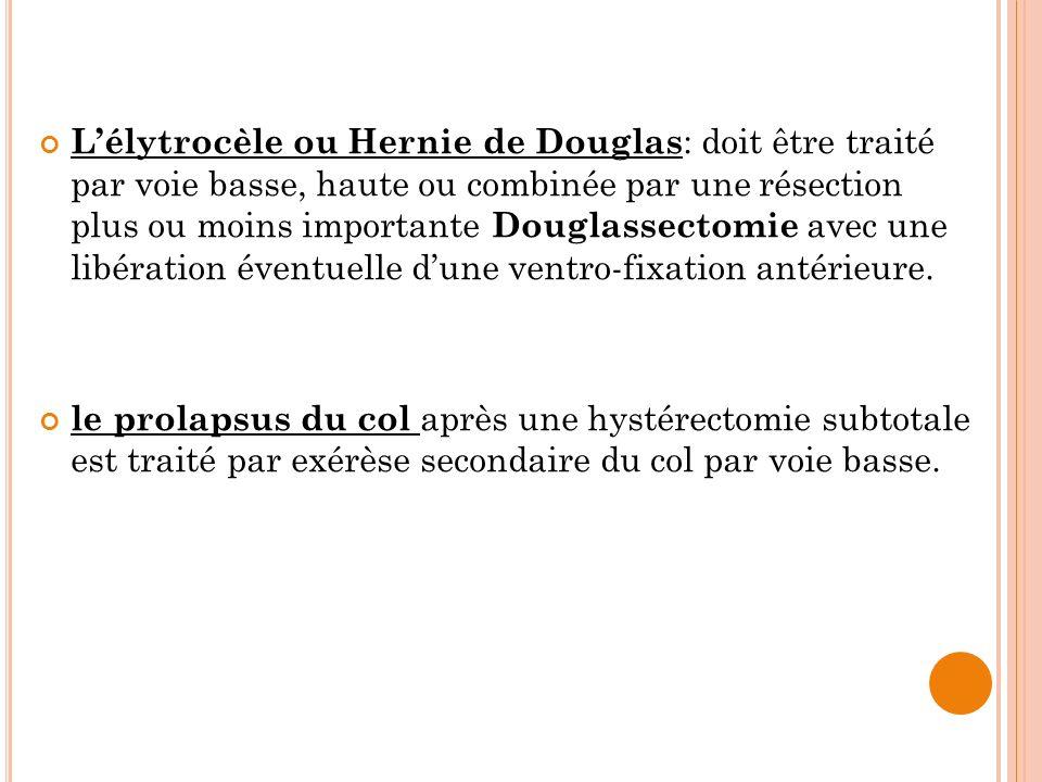 L'élytrocèle ou Hernie de Douglas: doit être traité par voie basse, haute ou combinée par une résection plus ou moins importante Douglassectomie avec une libération éventuelle d'une ventro-fixation antérieure.
