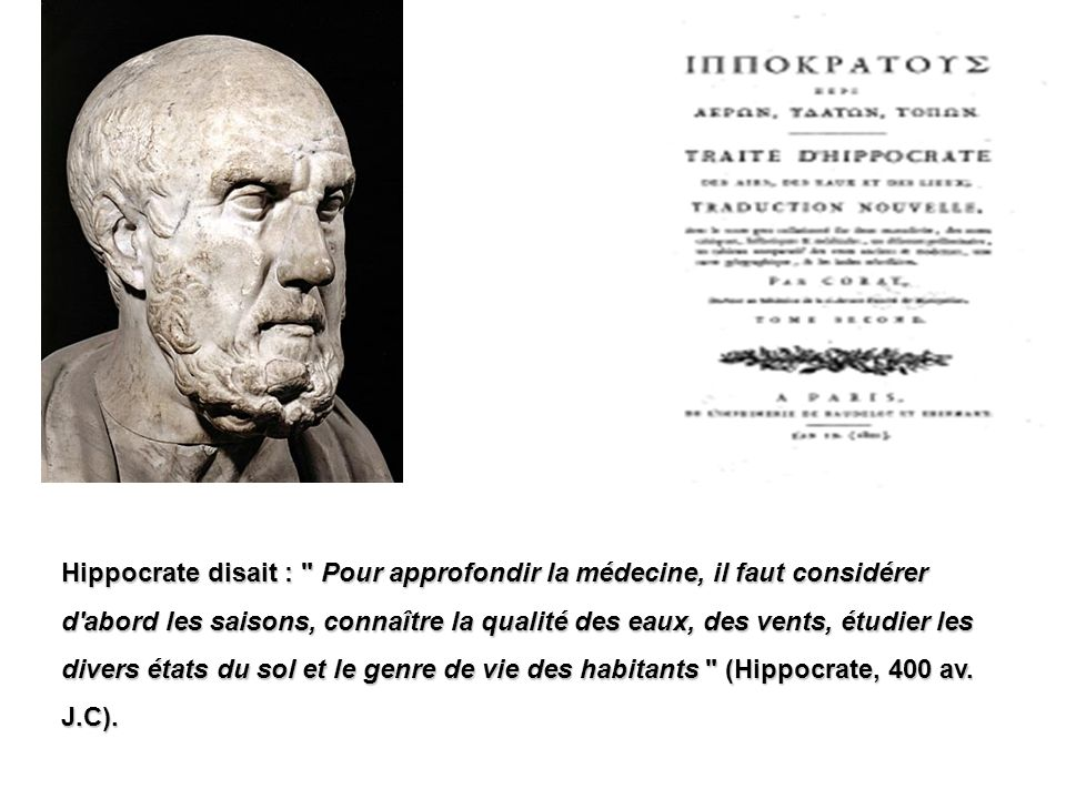 Hippocrate disait : Pour approfondir la médecine, il faut considérer d abord les saisons, connaître la qualité des eaux, des vents, étudier les divers états du sol et le genre de vie des habitants (Hippocrate, 400 av.