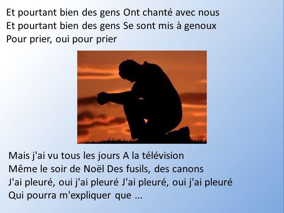 Et pourtant bien des gens Ont chanté avec nous Et pourtant bien des gens Se sont mis à genoux Pour prier, oui pour prier