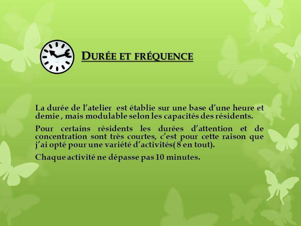 Durée et fréquence La durée de l'atelier est établie sur une base d'une heure et demie , mais modulable selon les capacités des résidents.