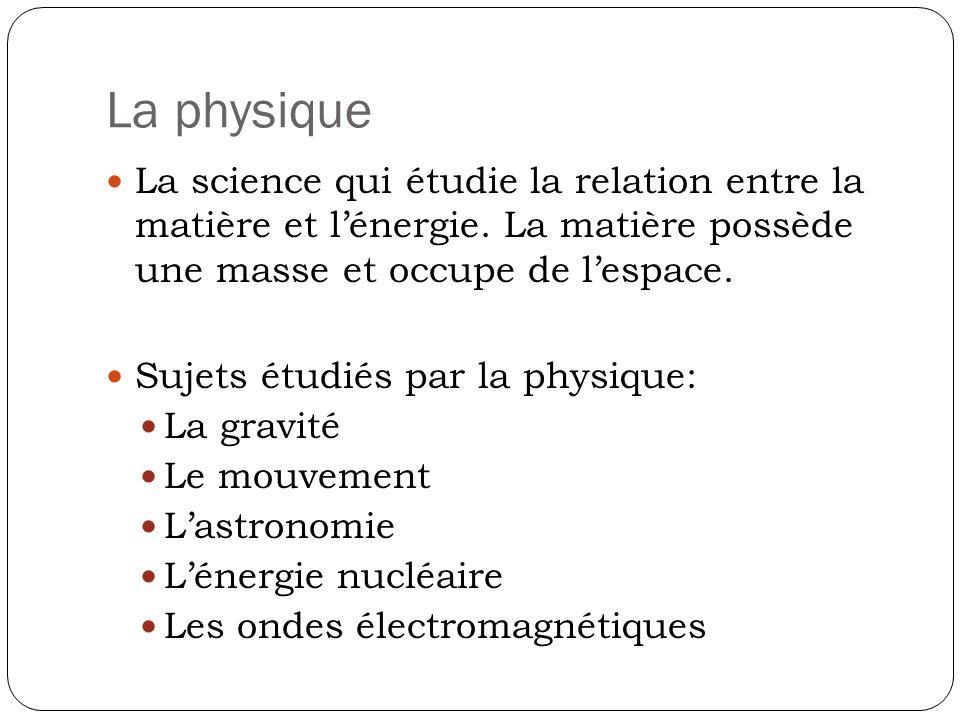 La physique La science qui étudie la relation entre la matière et l'énergie. La matière possède une masse et occupe de l'espace.