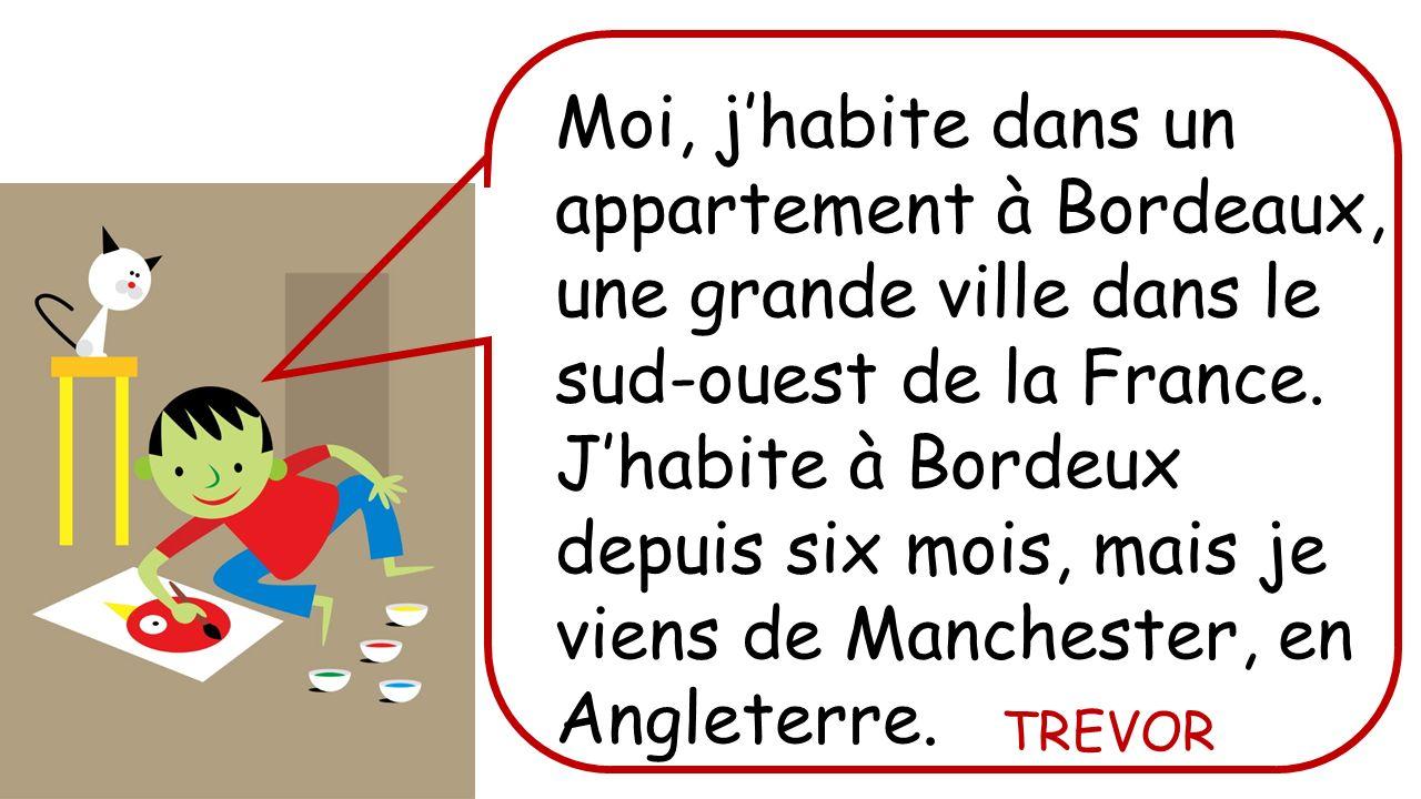 Moi, j'habite dans un appartement à Bordeaux, une grande ville dans le sud-ouest de la France. J'habite à Bordeux depuis six mois, mais je viens de Manchester, en Angleterre.