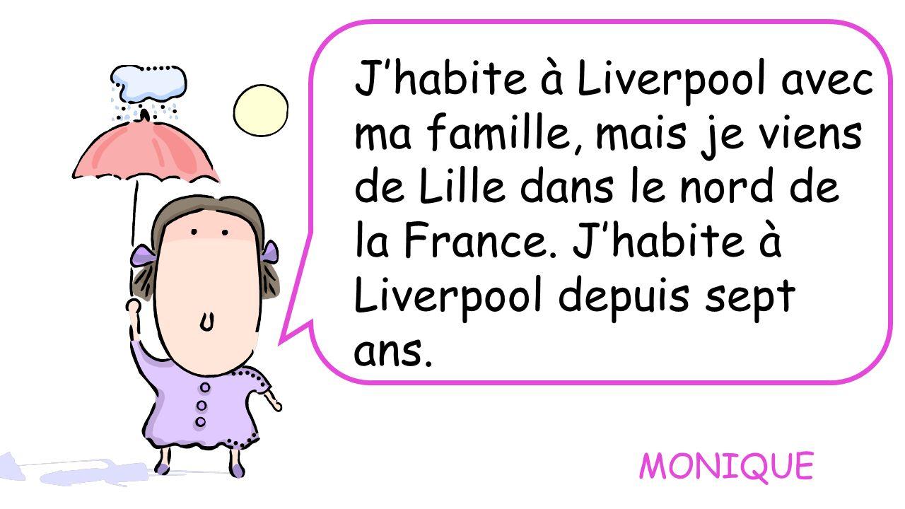 J'habite à Liverpool avec ma famille, mais je viens de Lille dans le nord de la France. J'habite à Liverpool depuis sept ans.