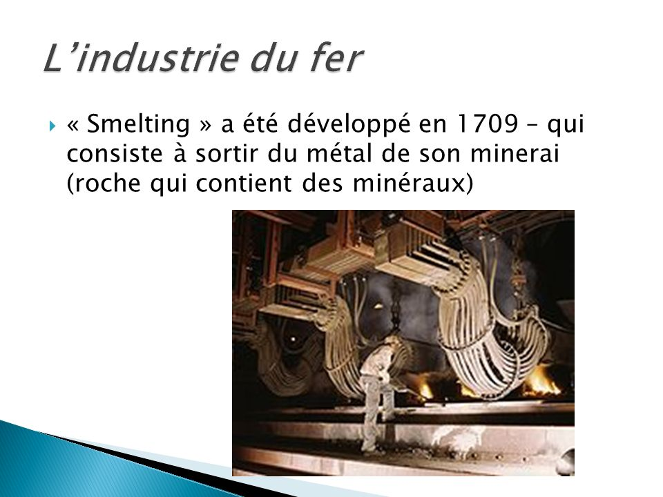 L'industrie du fer « Smelting » a été développé en 1709 – qui consiste à sortir du métal de son minerai (roche qui contient des minéraux)
