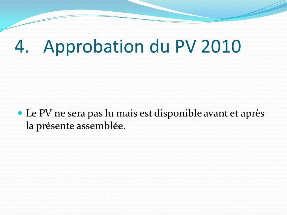 4. Approbation du PV 2010 Le PV ne sera pas lu mais est disponible avant et après la présente assemblée.