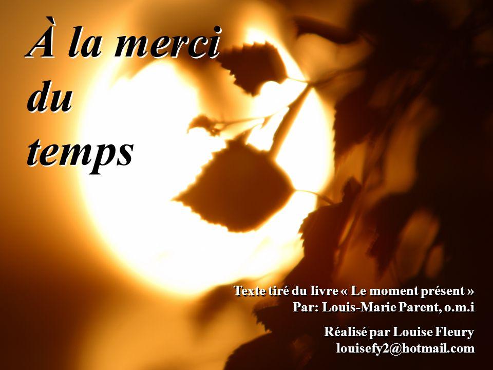 À la merci du temps Texte tiré du livre « Le moment présent » Par: Louis-Marie Parent, o.m.i. Réalisé par Louise Fleury louisefy2@hotmail.com.