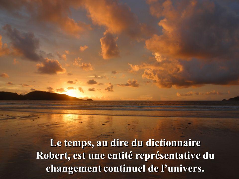 Le temps, au dire du dictionnaire Robert, est une entité représentative du changement continuel de l'univers.