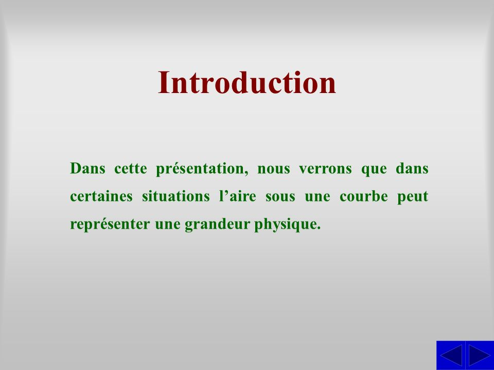 Introduction Dans cette présentation, nous verrons que dans certaines situations l'aire sous une courbe peut représenter une grandeur physique.