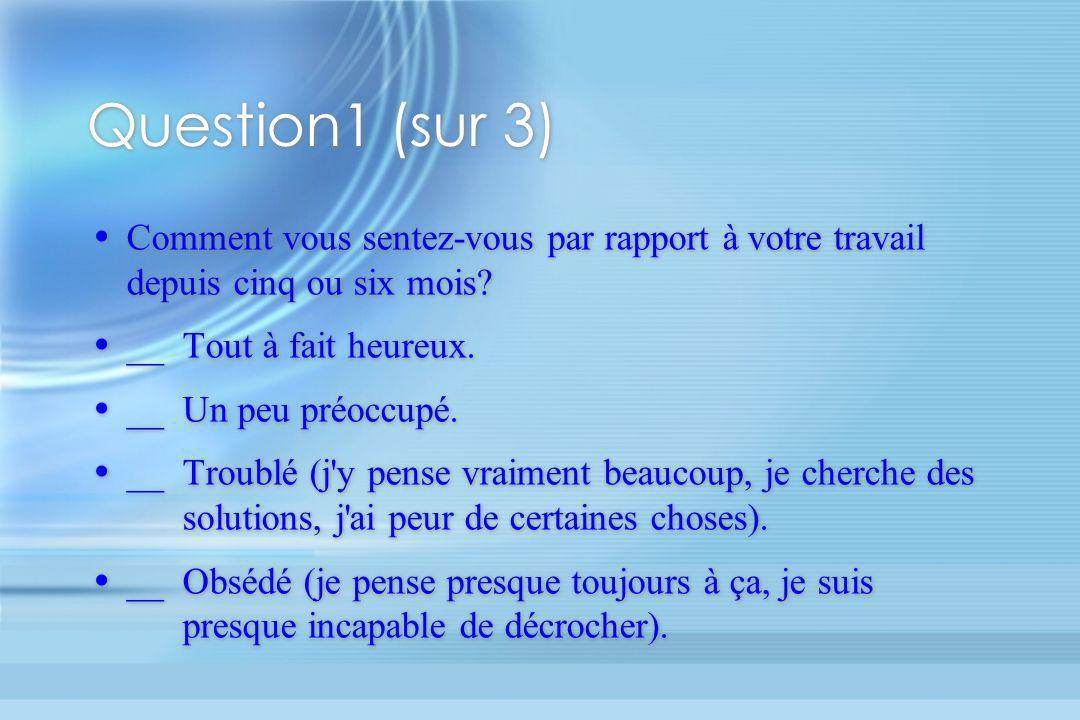 Question1 (sur 3) Comment vous sentez-vous par rapport à votre travail depuis cinq ou six mois __ Tout à fait heureux.