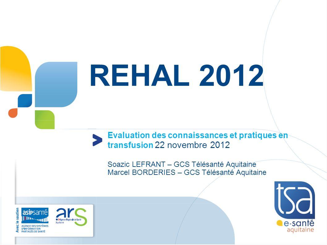 REHAL 2012 Evaluation des connaissances et pratiques en transfusion 22 novembre 2012. Soazic LEFRANT – GCS Télésanté Aquitaine.