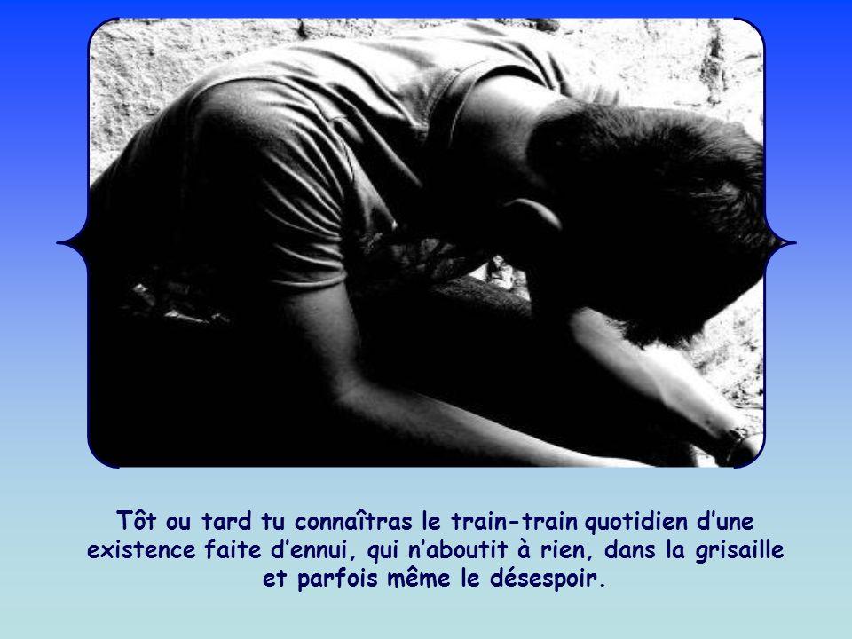 Tôt ou tard tu connaîtras le train-train quotidien d'une existence faite d'ennui, qui n'aboutit à rien, dans la grisaille et parfois même le désespoir.