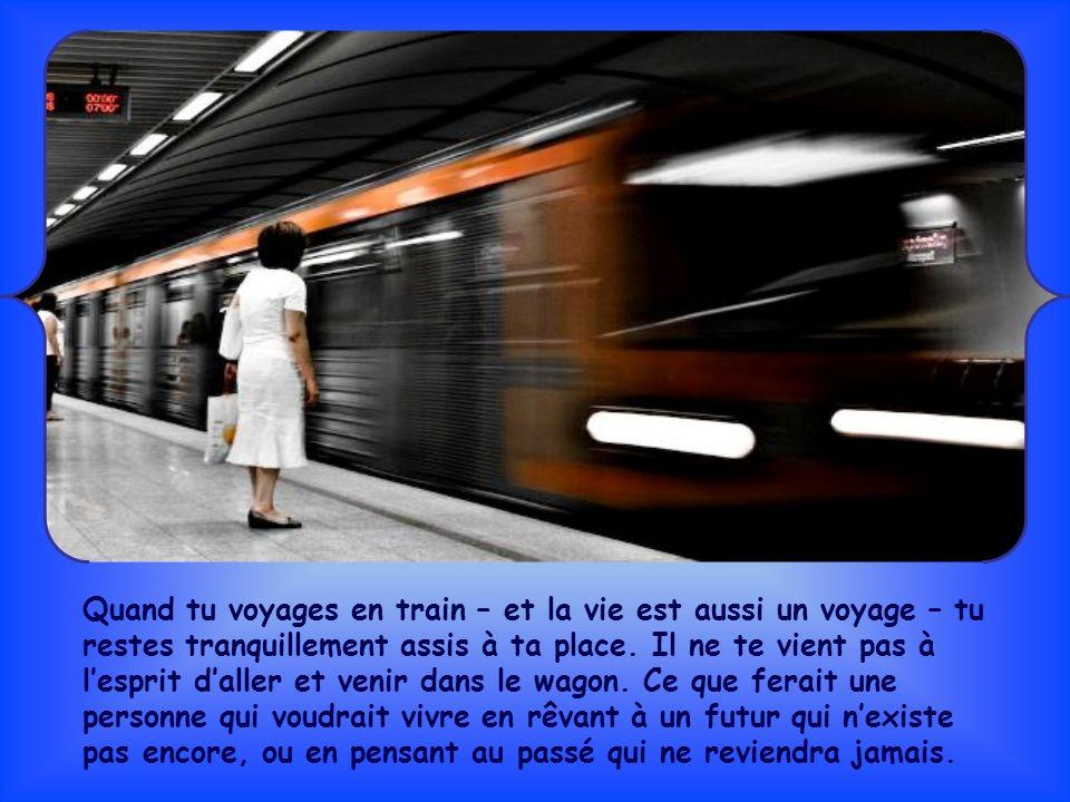 Quand tu voyages en train – et la vie est aussi un voyage – tu restes tranquillement assis à ta place.
