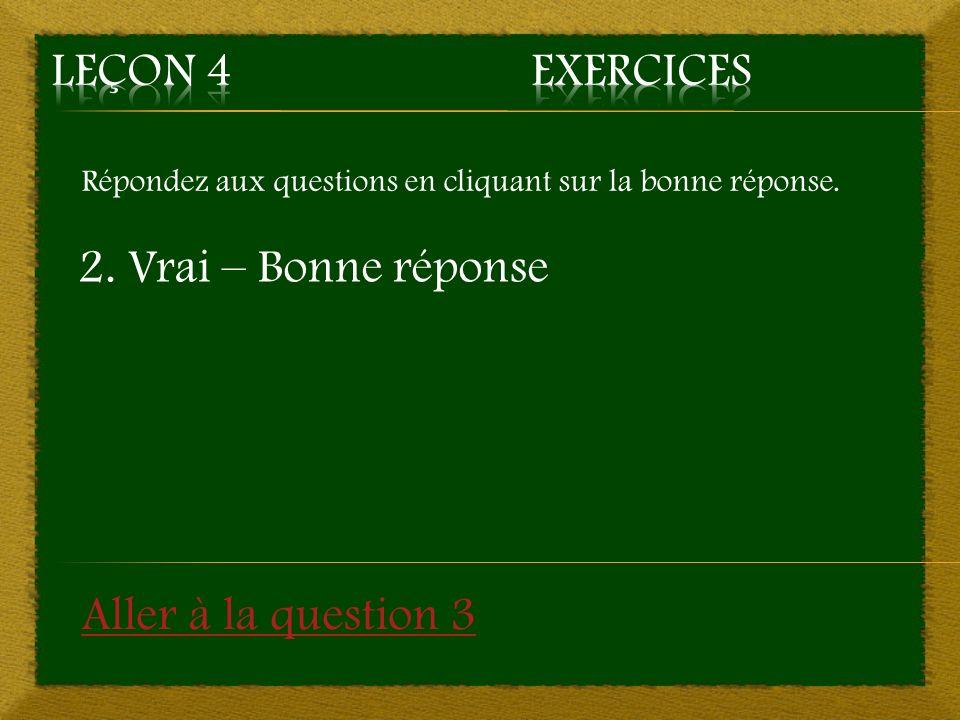 Leçon 4 Exercices 2. Vrai – Bonne réponse Aller à la question 3
