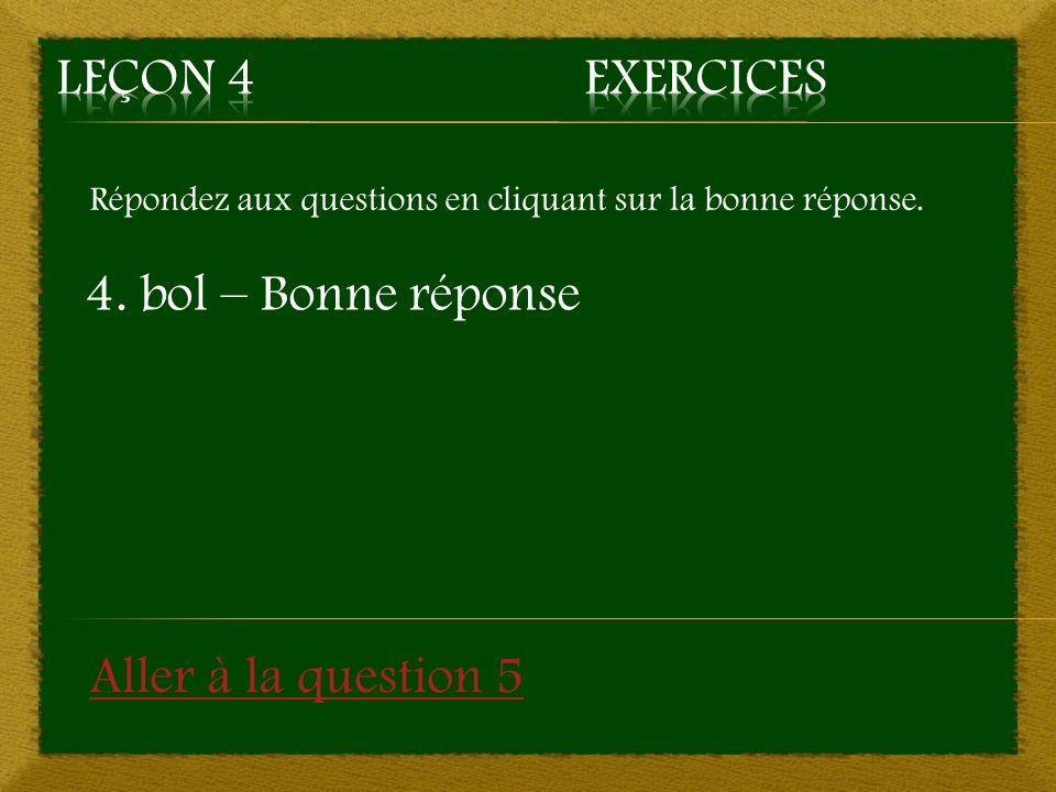 Leçon 4 Exercices 4. bol – Bonne réponse Aller à la question 5