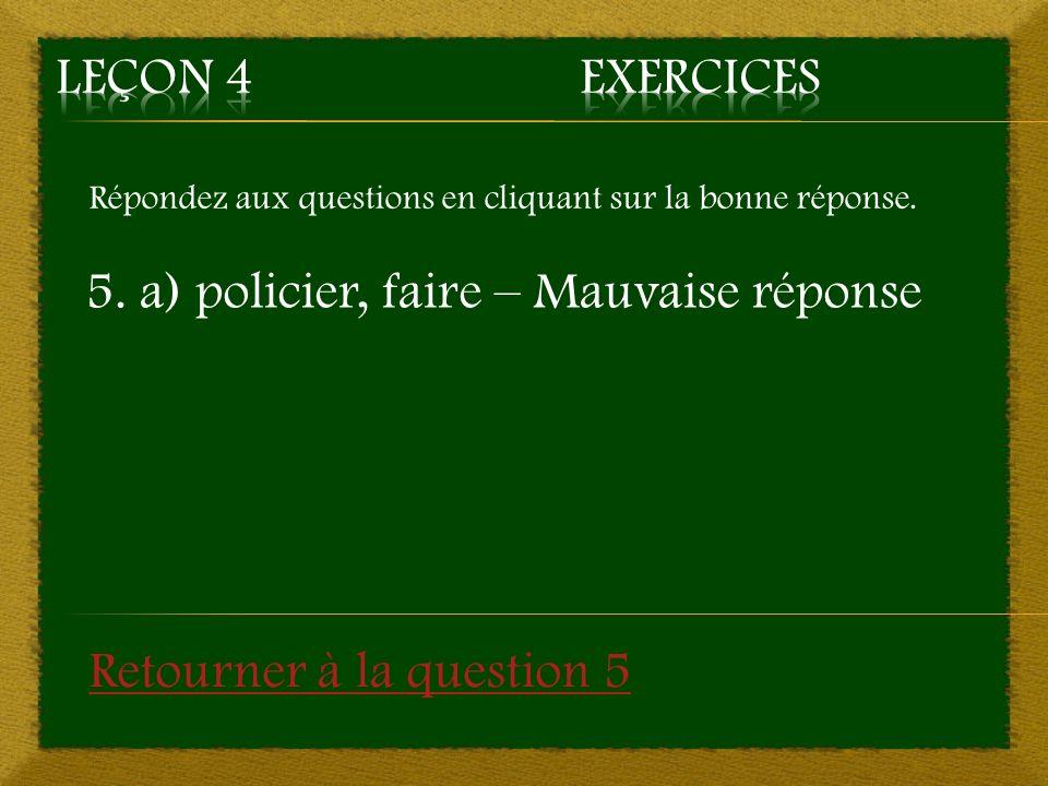5. a) policier, faire – Mauvaise réponse