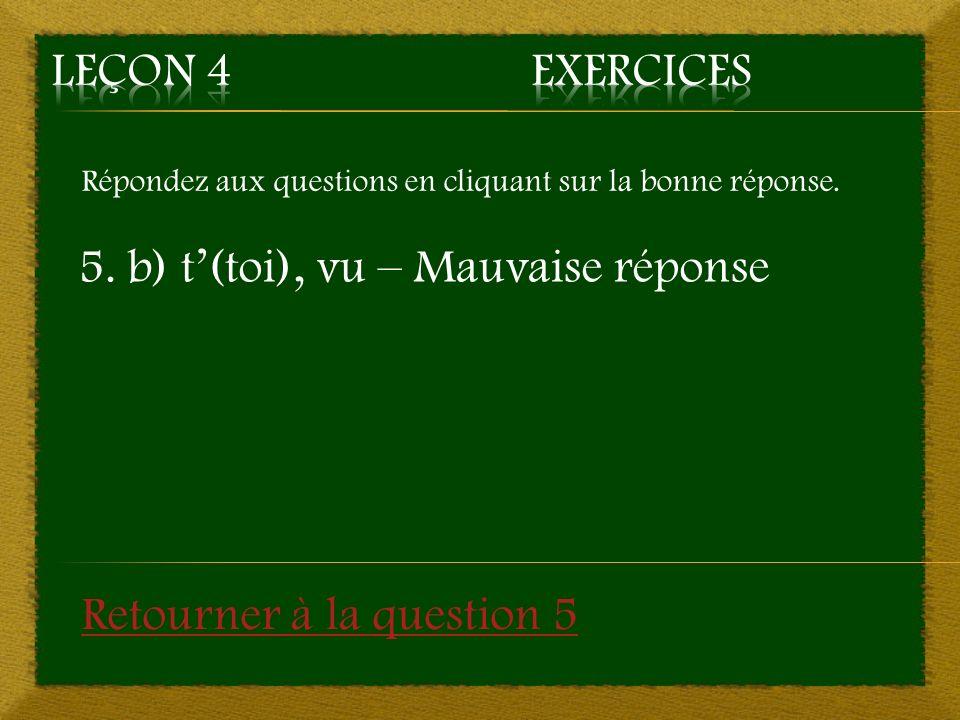 5. b) t'(toi), vu – Mauvaise réponse