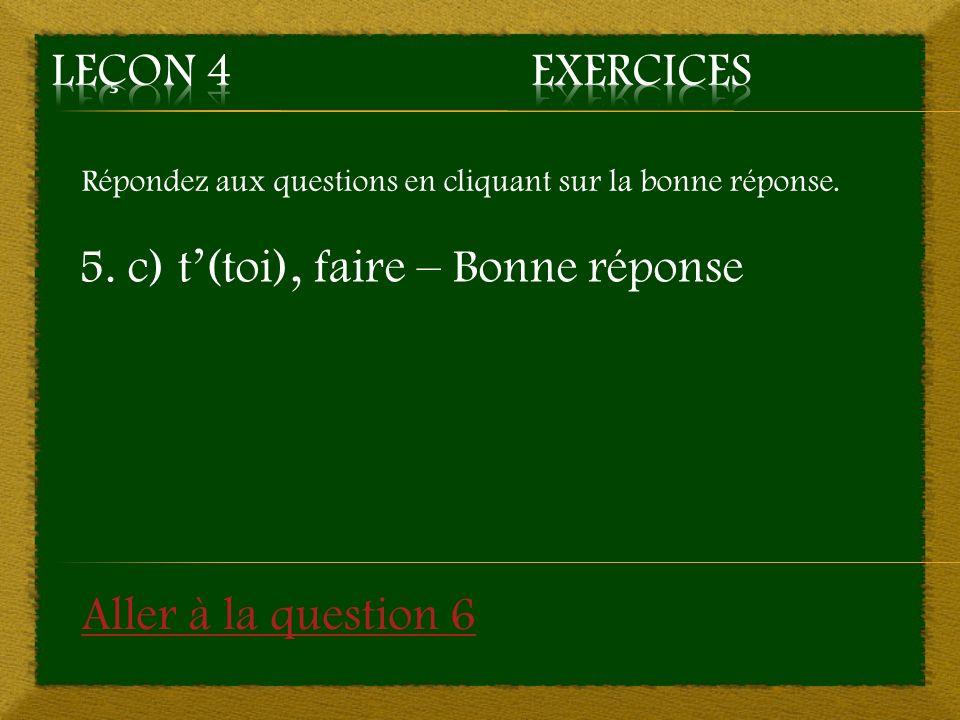 5. c) t'(toi), faire – Bonne réponse
