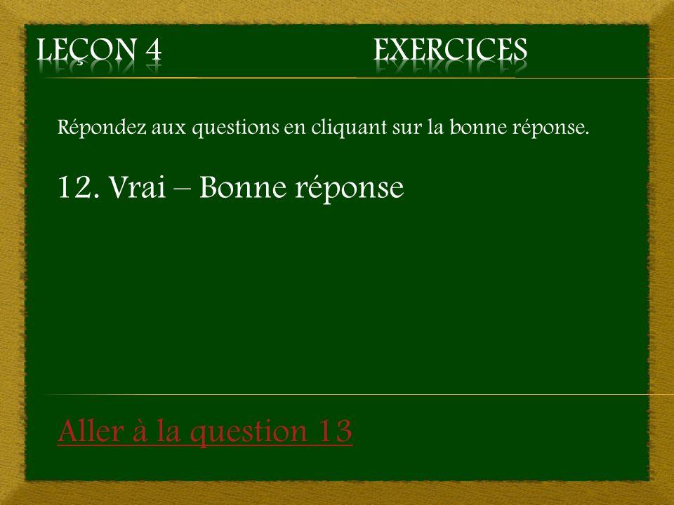 Leçon 4 Exercices 12. Vrai – Bonne réponse Aller à la question 13