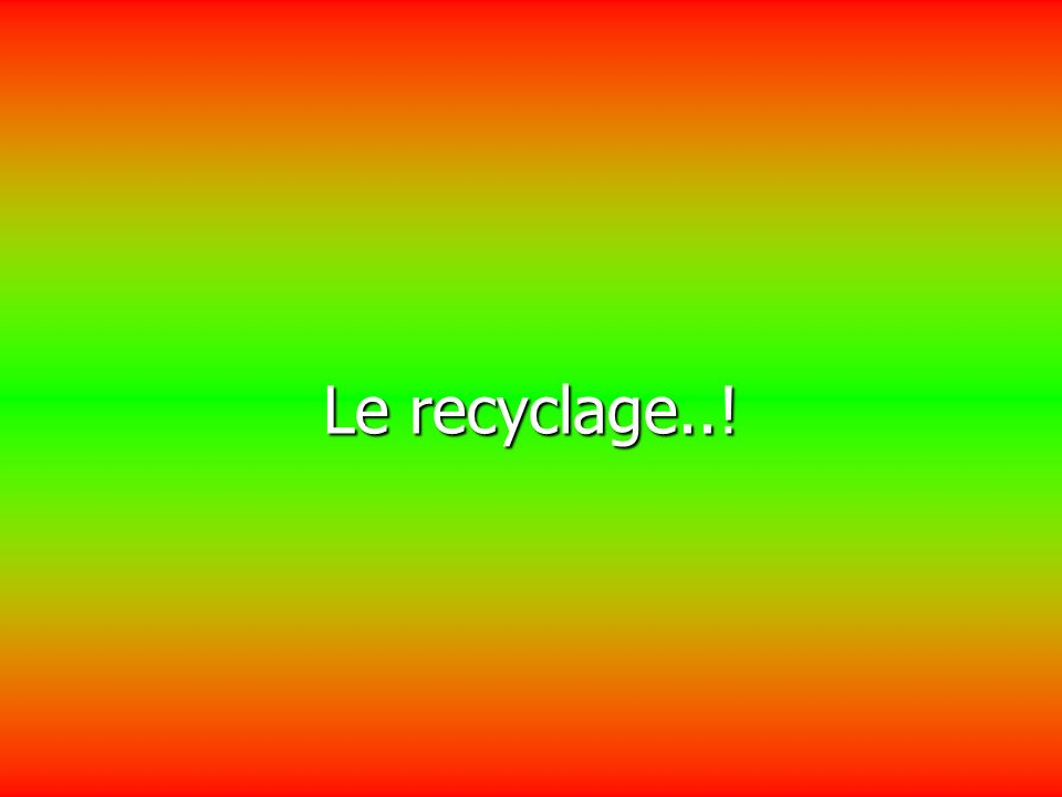 Le recyclage..!