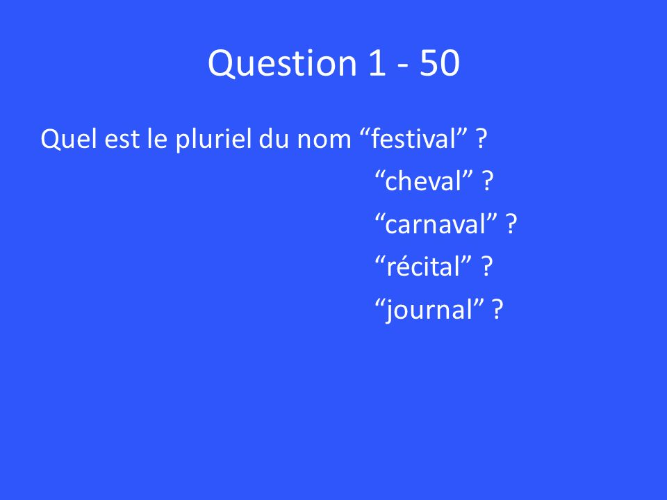 Question 1 - 50 Quel est le pluriel du nom festival .