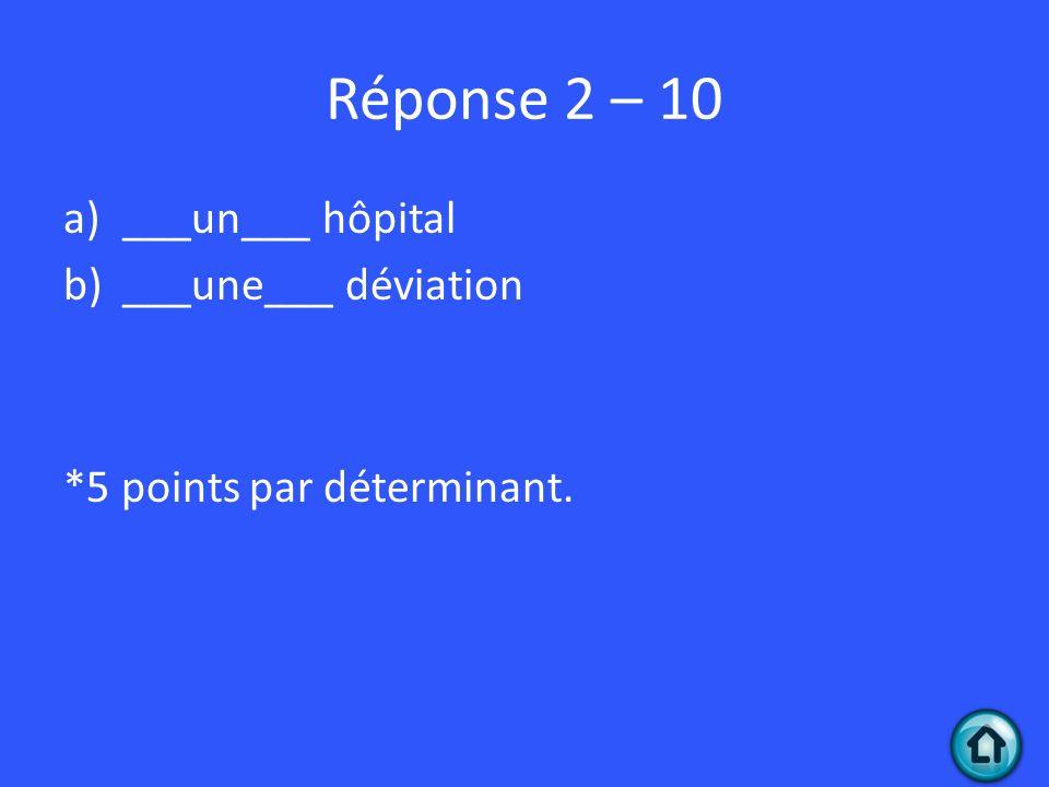 Réponse 2 – 10 ___un___ hôpital ___une___ déviation