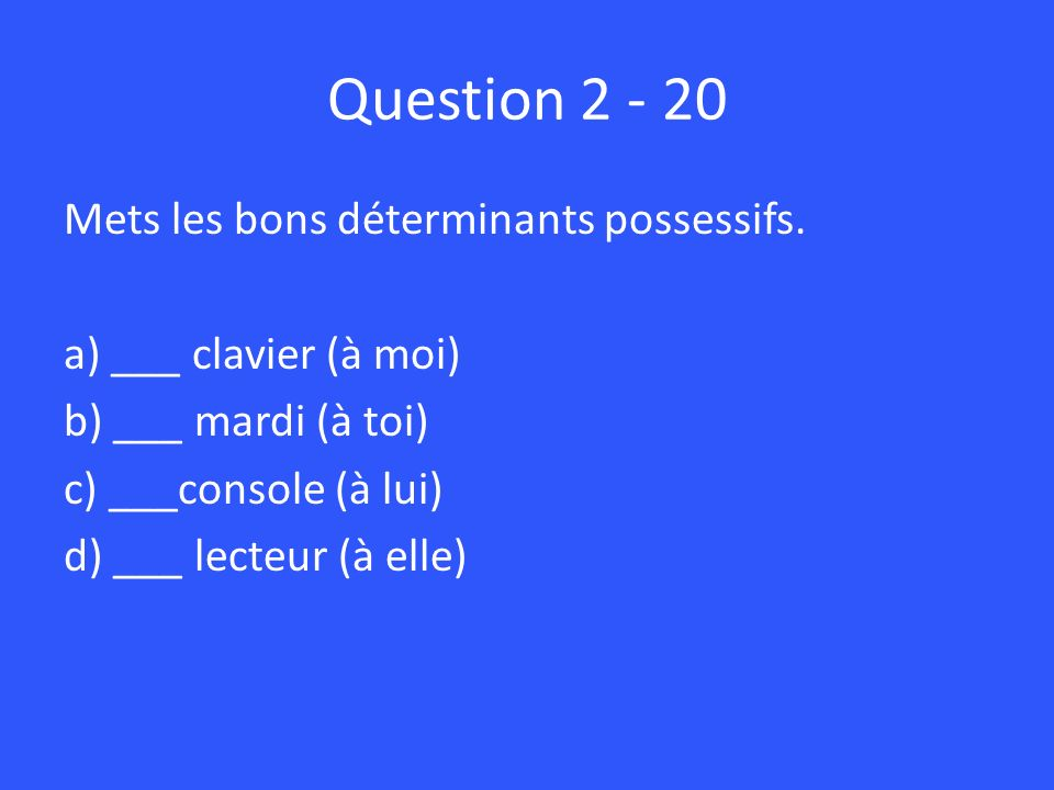 Question 2 - 20 Mets les bons déterminants possessifs.