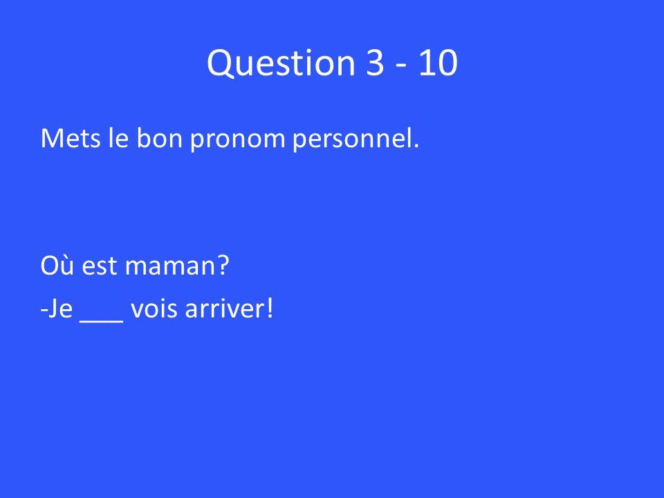 Question 3 - 10 Mets le bon pronom personnel. Où est maman -Je ___ vois arriver!