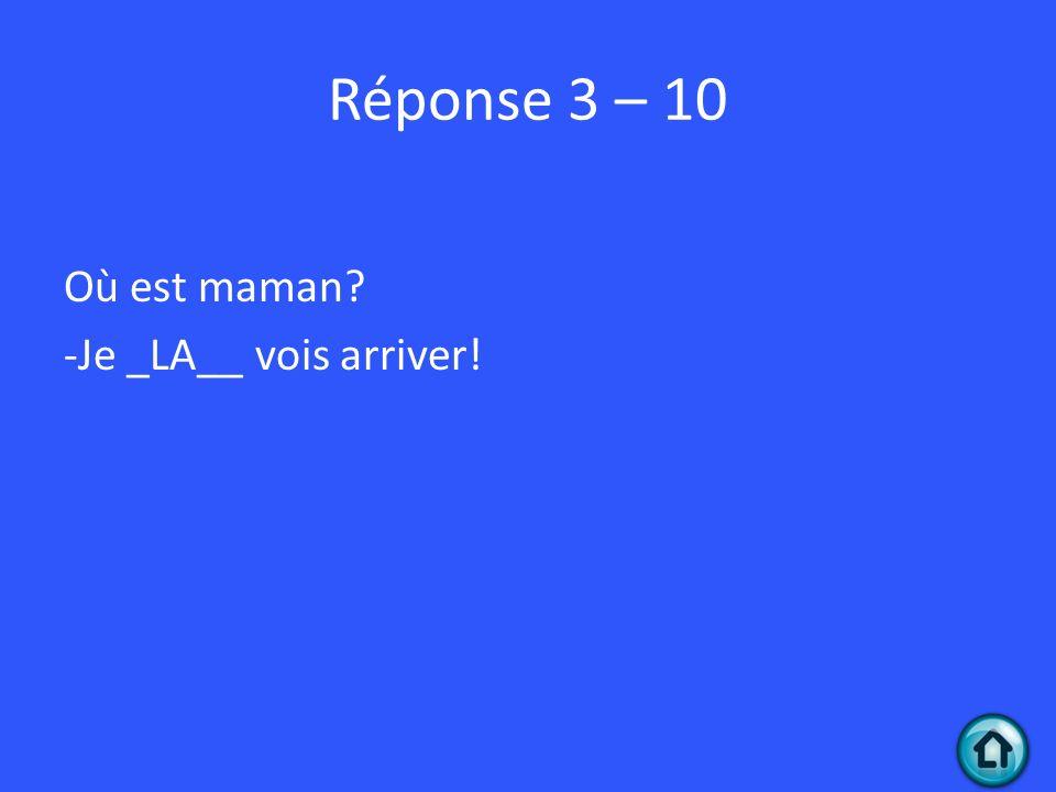 Réponse 3 – 10 Où est maman -Je _LA__ vois arriver!