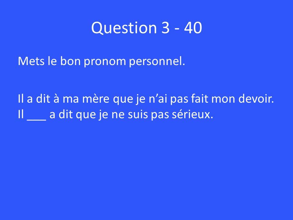 Question 3 - 40 Mets le bon pronom personnel. Il a dit à ma mère que je n'ai pas fait mon devoir.