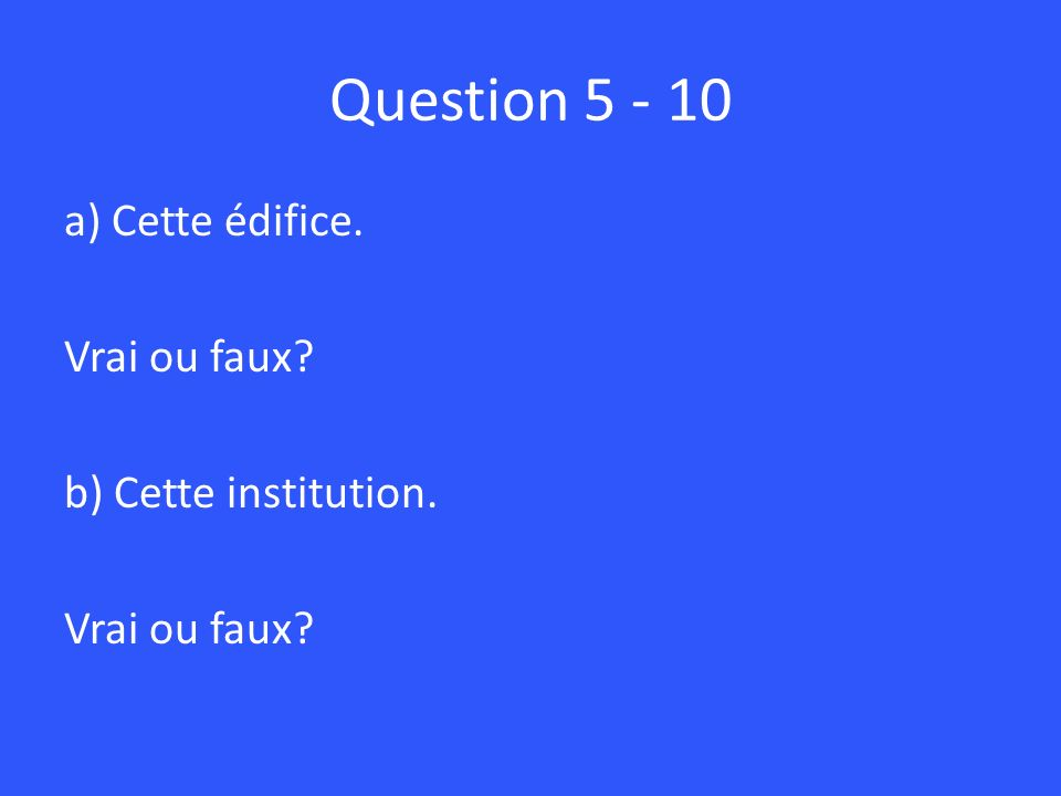 Question 5 - 10 a) Cette édifice. Vrai ou faux b) Cette institution.