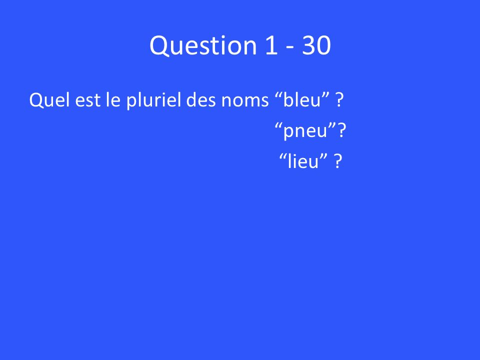 Question 1 - 30 Quel est le pluriel des noms bleu pneu lieu