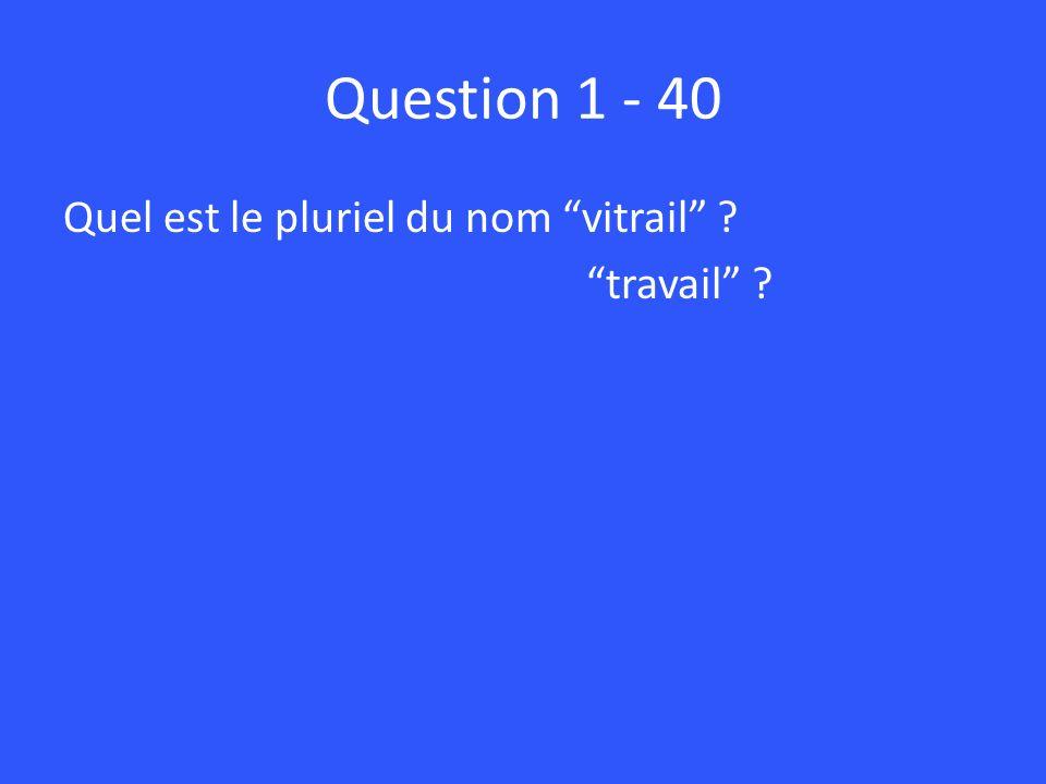 Question 1 - 40 Quel est le pluriel du nom vitrail travail