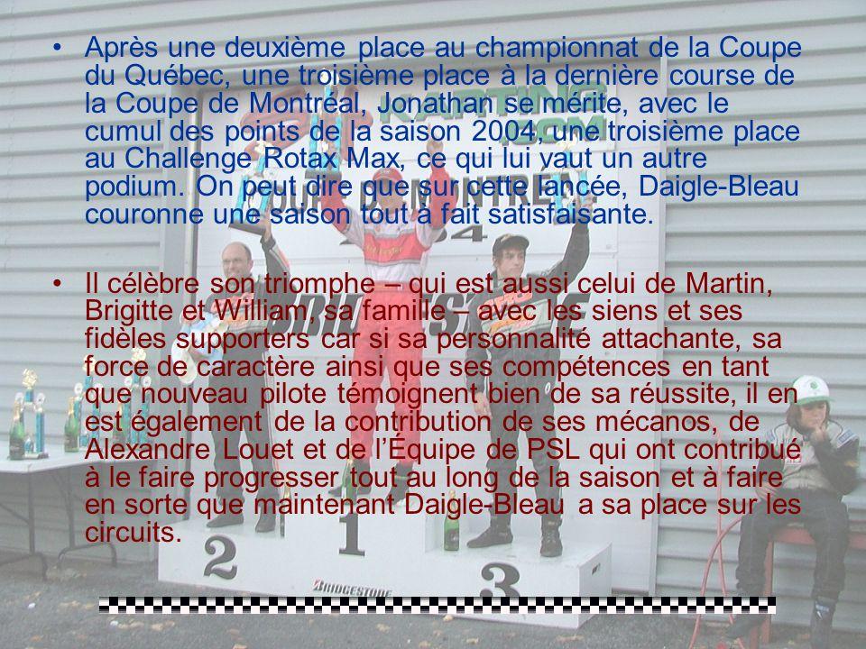 Après une deuxième place au championnat de la Coupe du Québec, une troisième place à la dernière course de la Coupe de Montréal, Jonathan se mérite, avec le cumul des points de la saison 2004, une troisième place au Challenge Rotax Max, ce qui lui vaut un autre podium. On peut dire que sur cette lancée, Daigle-Bleau couronne une saison tout à fait satisfaisante.