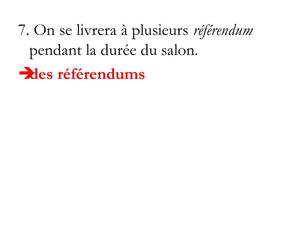 7. On se livrera à plusieurs référendum pendant la durée du salon.