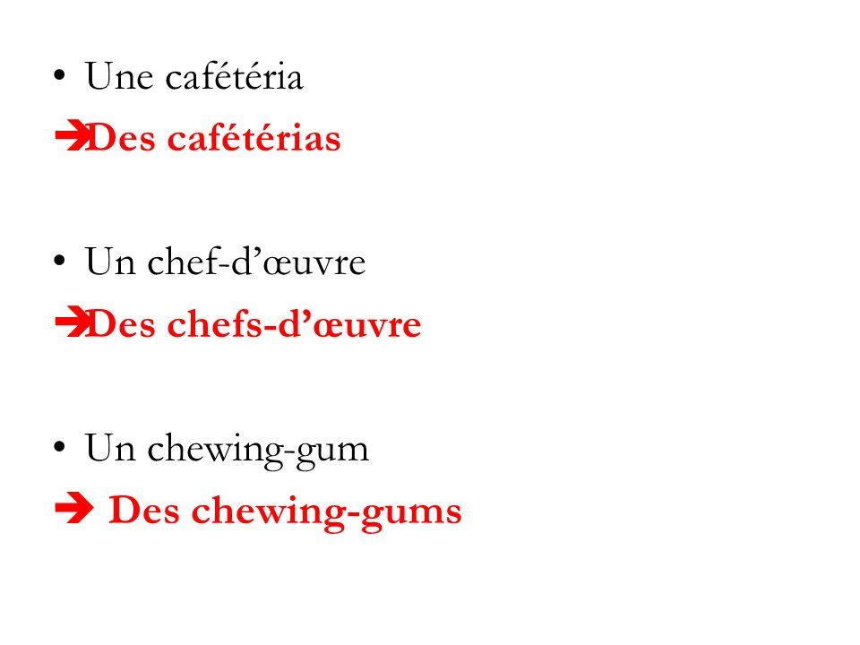 Une cafétéria Des cafétérias Un chef-d'œuvre Des chefs-d'œuvre Un chewing-gum  Des chewing-gums