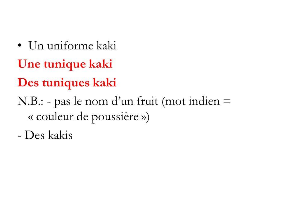 Un uniforme kaki Une tunique kaki. Des tuniques kaki. N.B.: - pas le nom d'un fruit (mot indien = « couleur de poussière »)