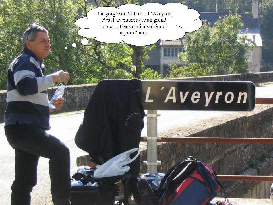 Une gorgée de Volvic… L'Aveyron, c'est l'aventure avec un grand « A »… Tiens chui inspiré moi aujourd'hui…
