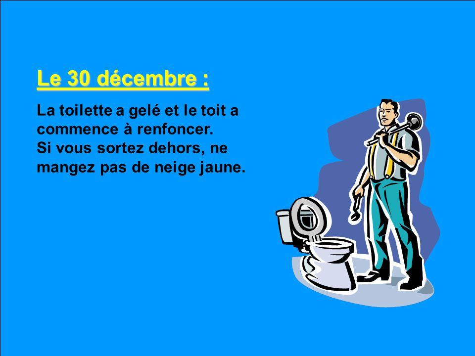 Le 30 décembre : La toilette a gelé et le toit a commence à renfoncer.