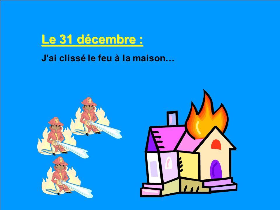 Le 31 décembre : J ai clissé le feu à la maison…