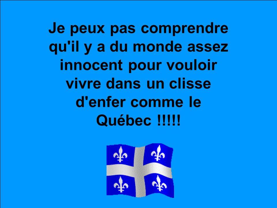 Je peux pas comprendre qu il y a du monde assez innocent pour vouloir vivre dans un clisse d enfer comme le Québec !!!!!