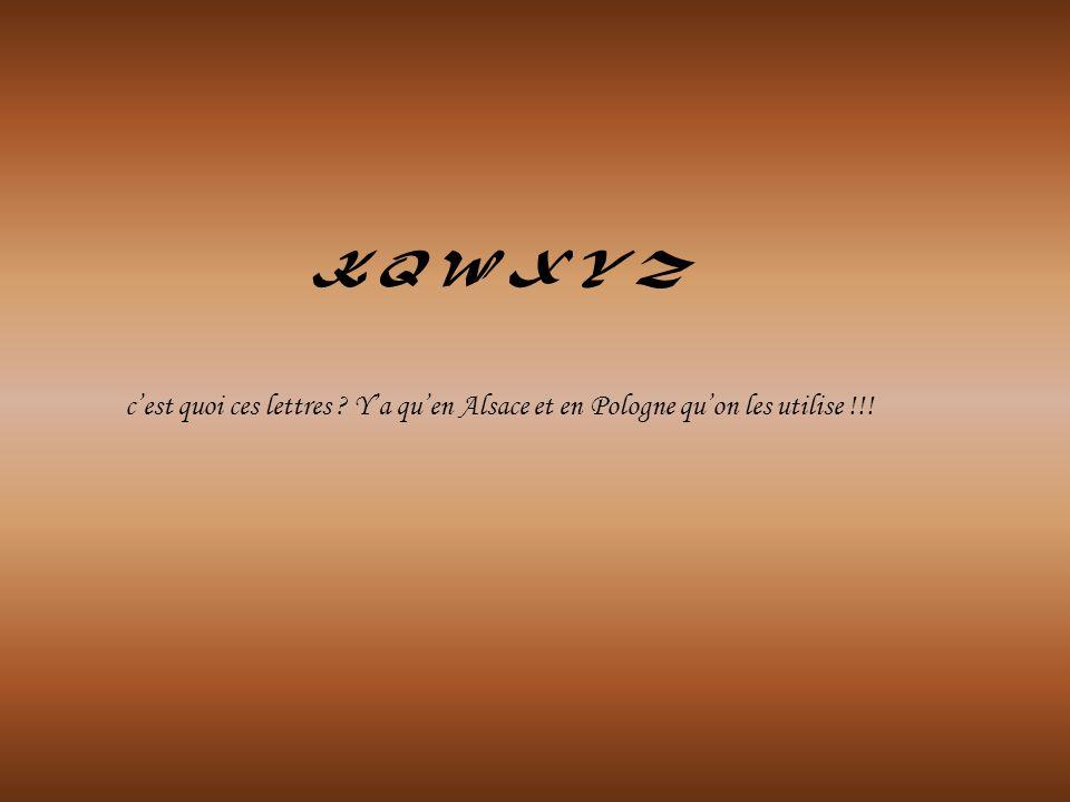 K Q W X Y Z c'est quoi ces lettres Y'a qu'en Alsace et en Pologne qu'on les utilise !!!